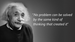 "Albert Einstein who (according to the Internet), once said: ""No problem can be solved by the same kind of thinking that created it."""
