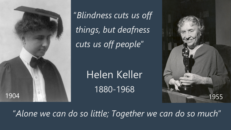 "Helen Keller, the first deaf-blind person to receive an academic degree (in 1904), who wrote: ""Alone we can do so little; together we can do so much""."